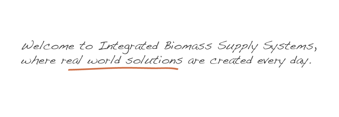 Welcome to Integrated Biomass Supply Systems, where real world solutions are created every day.